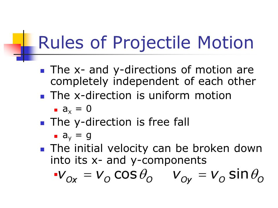 Rules of Projectile Motion The x- and y-directions of motion are completely independent of each other The x-direction is uniform motion a x = 0 The y-