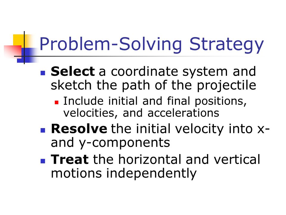 Problem-Solving Strategy Select a coordinate system and sketch the path of the projectile Include initial and final positions, velocities, and acceler