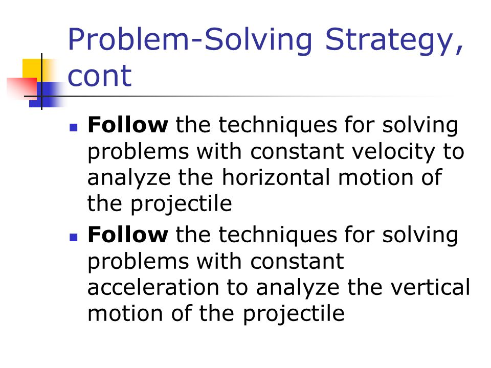 Problem-Solving Strategy, cont Follow the techniques for solving problems with constant velocity to analyze the horizontal motion of the projectile Fo