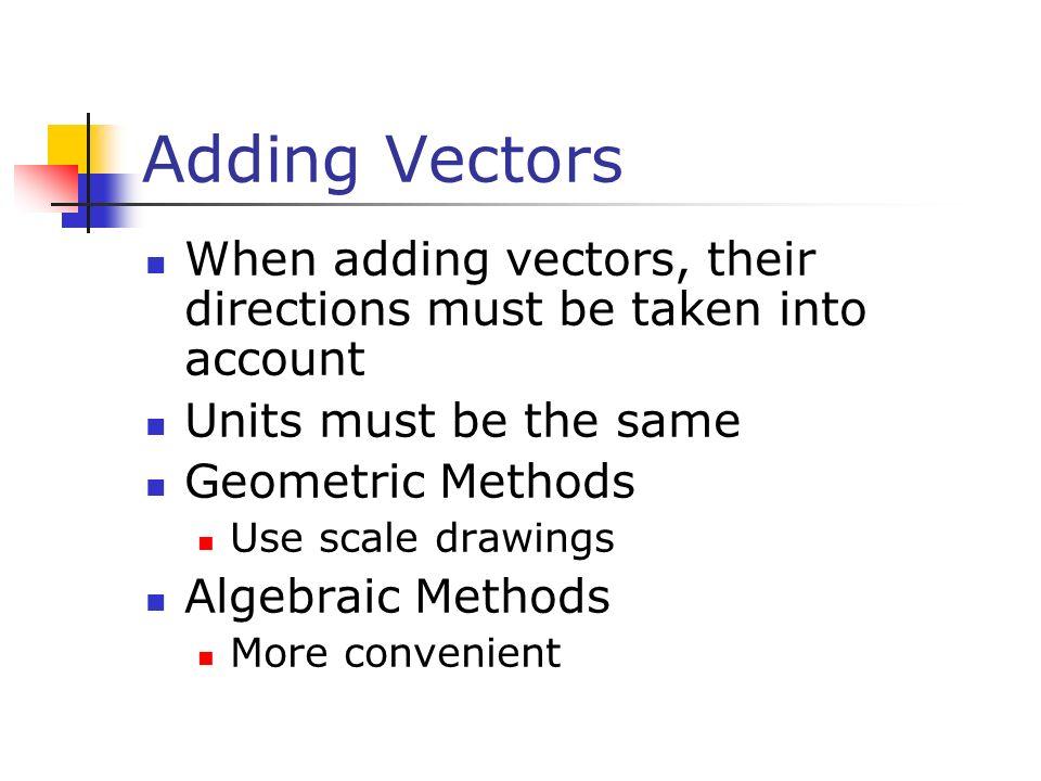 Adding Vectors When adding vectors, their directions must be taken into account Units must be the same Geometric Methods Use scale drawings Algebraic