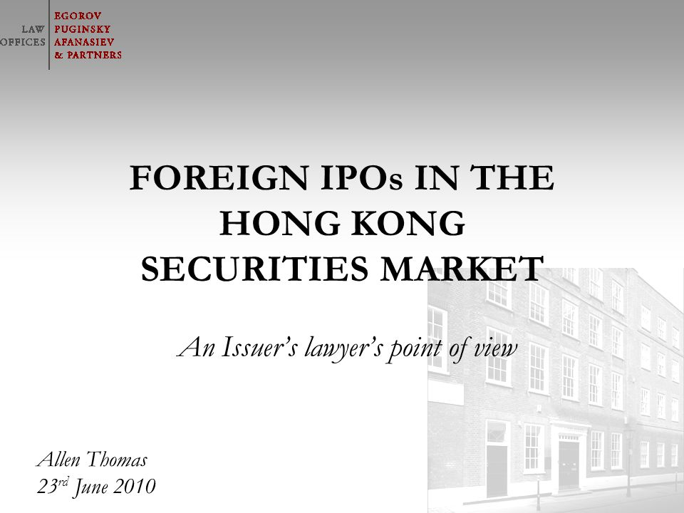 © Адвокатское бюро «Егоров, Пугинский, Афанасьев и партнеры» FOREIGN IPOs IN THE HONG KONG SECURITIES MARKET An Issuers lawyers point of view Allen Th