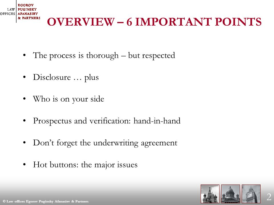 © Law offices Egorov Puginsky Afanasiev & Partners 2 OVERVIEW – 6 IMPORTANT POINTS The process is thorough – but respected Disclosure … plus Who is on your side Prospectus and verification: hand-in-hand Dont forget the underwriting agreement Hot buttons: the major issues