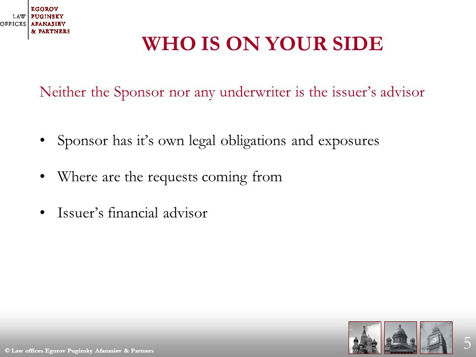 © Law offices Egorov Puginsky Afanasiev & Partners 5 WHO IS ON YOUR SIDE Neither the Sponsor nor any underwriter is the issuers advisor Sponsor has its own legal obligations and exposures Where are the requests coming from Issuers financial advisor
