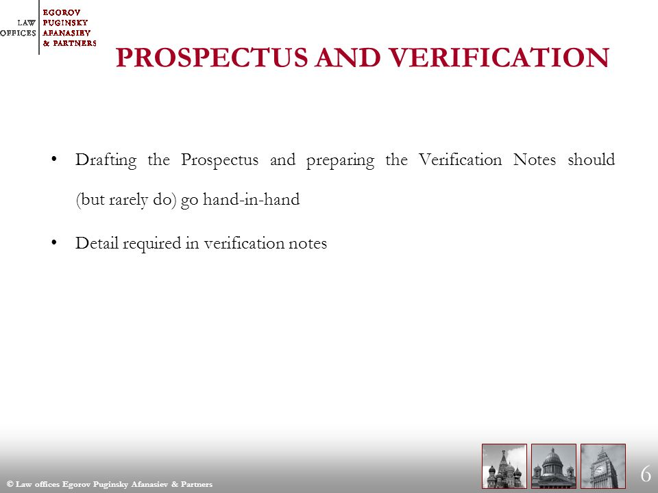 © Law offices Egorov Puginsky Afanasiev & Partners 6 PROSPECTUS AND VERIFICATION Drafting the Prospectus and preparing the Verification Notes should (but rarely do) go hand-in-hand Detail required in verification notes