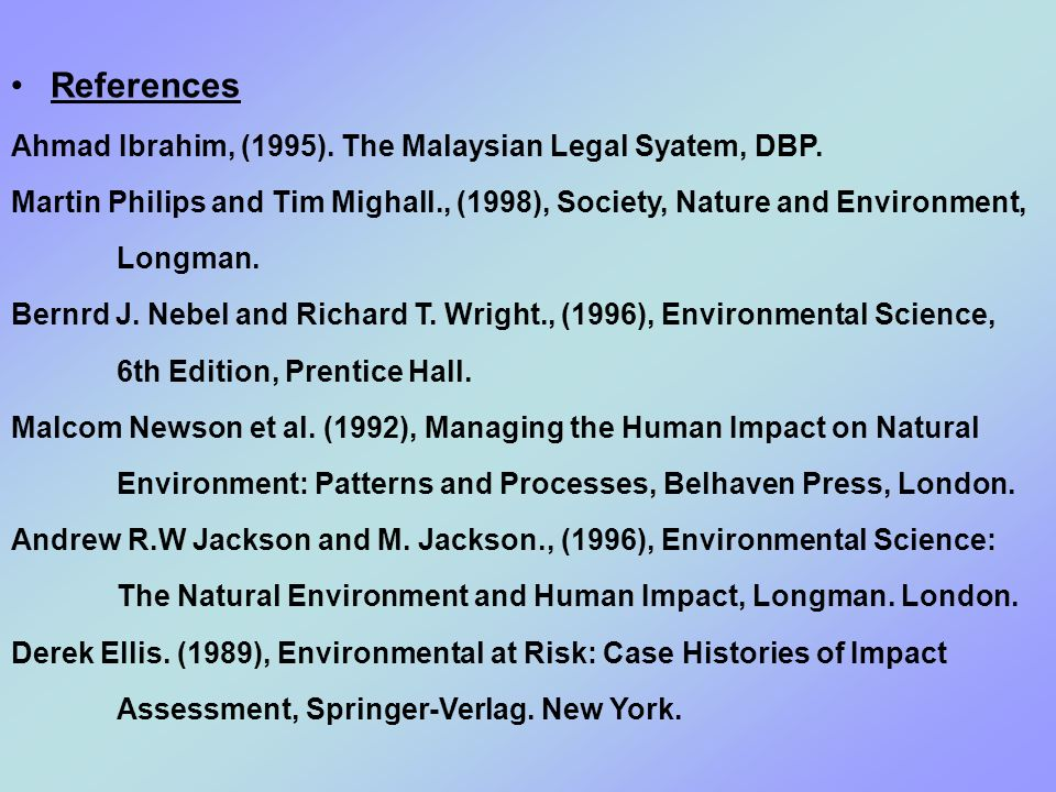 References Ahmad Ibrahim, (1995). The Malaysian Legal Syatem, DBP. Martin Philips and Tim Mighall., (1998), Society, Nature and Environment, Longman.