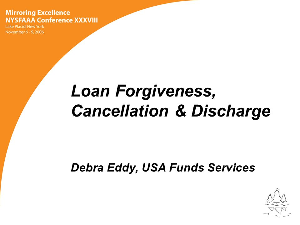 Loan Forgiveness, Cancellation & Discharge Debra Eddy, USA Funds Services
