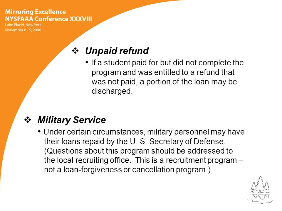 Unpaid refund If a student paid for but did not complete the program and was entitled to a refund that was not paid, a portion of the loan may be discharged.