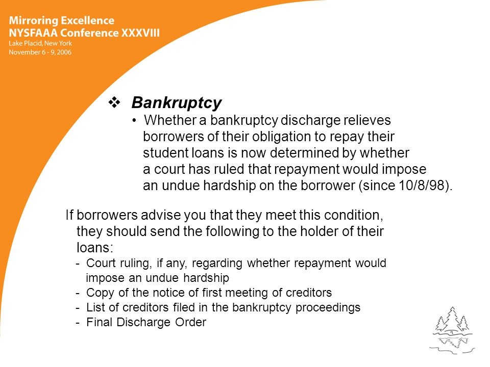 Bankruptcy Whether a bankruptcy discharge relieves borrowers of their obligation to repay their student loans is now determined by whether a court has ruled that repayment would impose an undue hardship on the borrower (since 10/8/98).