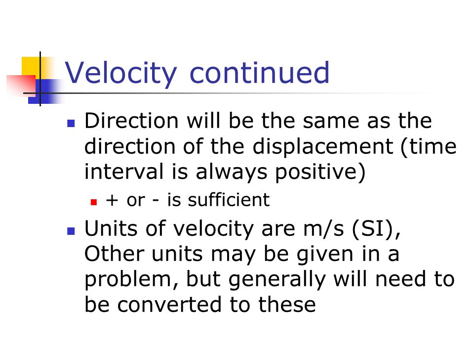 Velocity continued Direction will be the same as the direction of the displacement (time interval is always positive) + or - is sufficient Units of ve