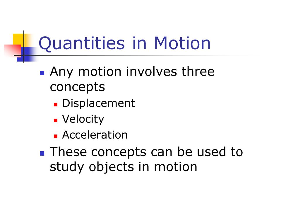 Quantities in Motion Any motion involves three concepts Displacement Velocity Acceleration These concepts can be used to study objects in motion