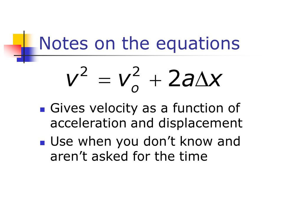 Notes on the equations Gives velocity as a function of acceleration and displacement Use when you dont know and arent asked for the time