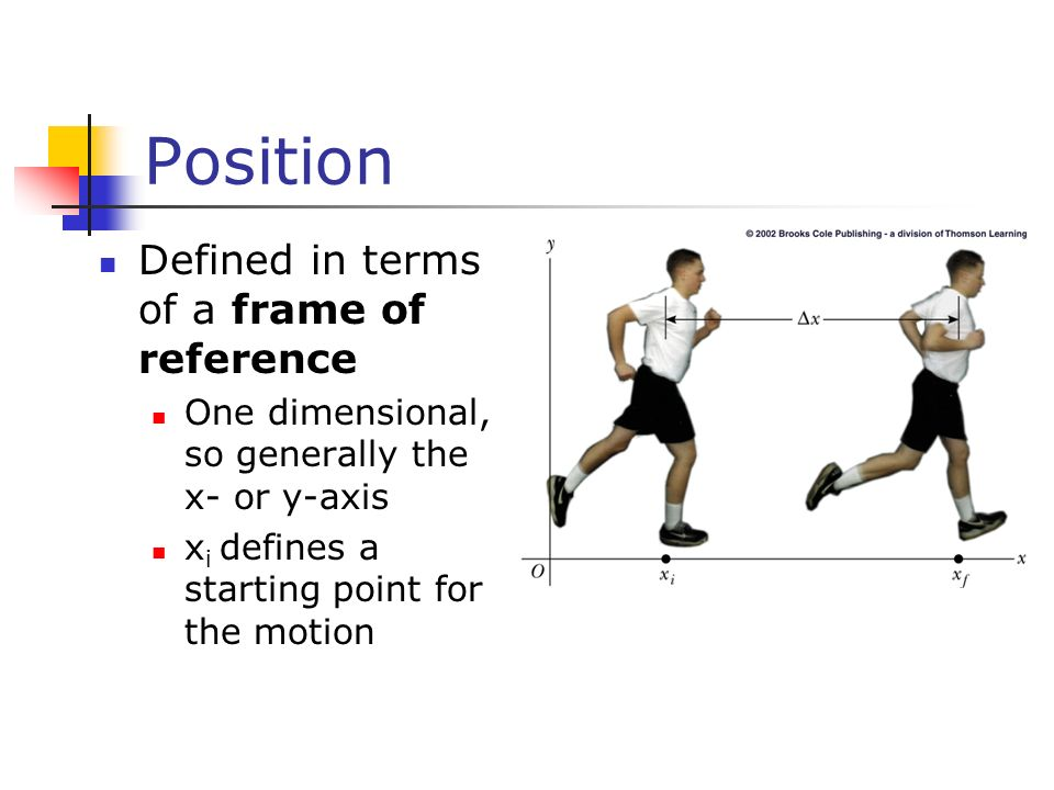 Position Defined in terms of a frame of reference One dimensional, so generally the x- or y-axis x i defines a starting point for the motion