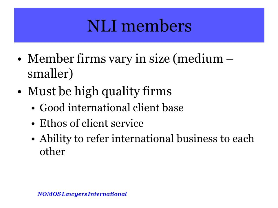 NOMOS Lawyers International NLI members Member firms vary in size (medium – smaller) Must be high quality firms Good international client base Ethos of client service Ability to refer international business to each other