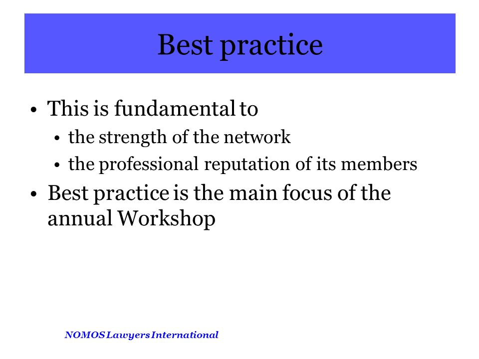 NOMOS Lawyers International Best practice This is fundamental to the strength of the network the professional reputation of its members Best practice is the main focus of the annual Workshop