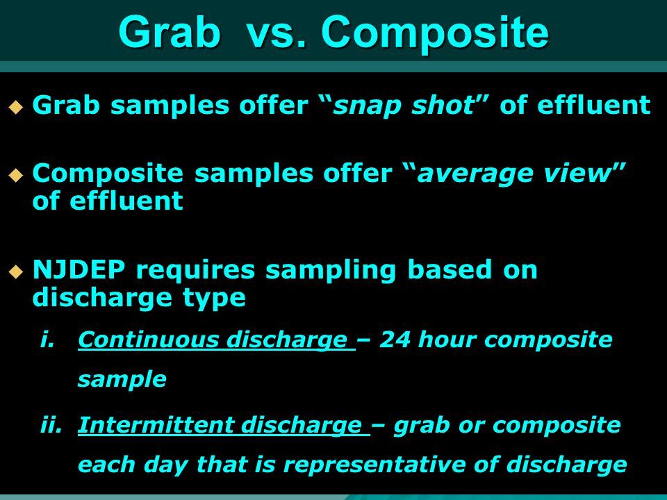 Grab vs. Composite Grab samples offer snap shot of effluent Grab samples offer snap shot of effluent Composite samples offer average view of effluent