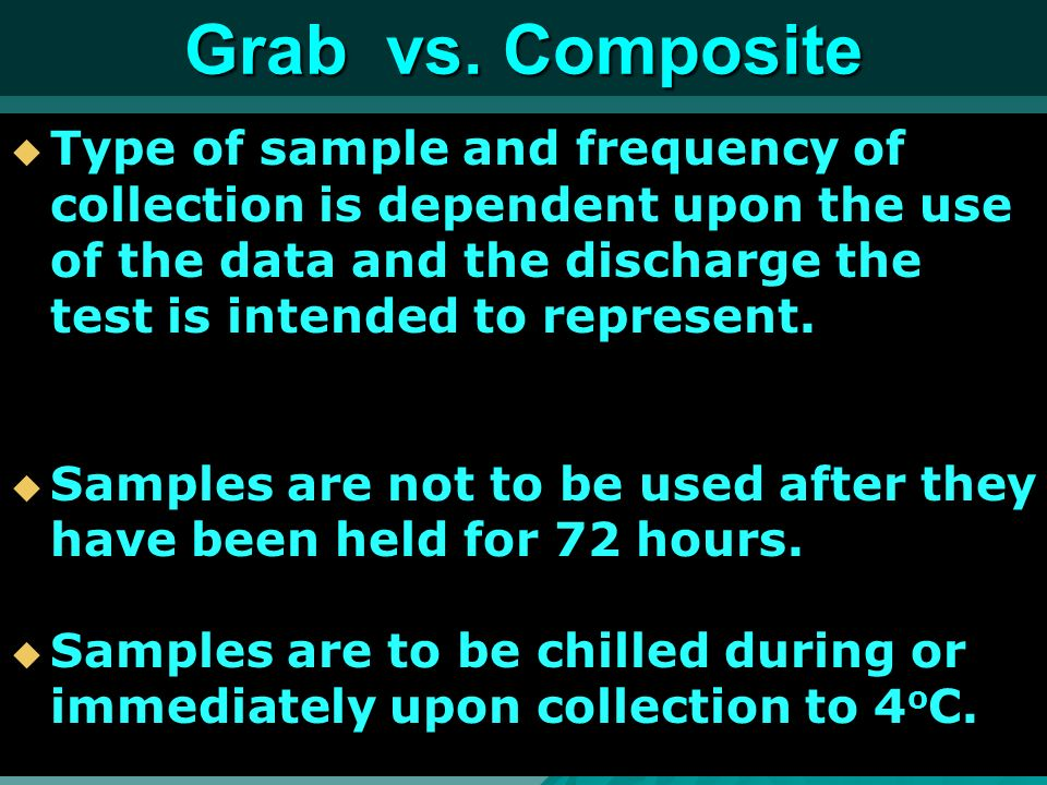 Grab vs. Composite Type of sample and frequency of collection is dependent upon the use of the data and the discharge the test is intended to represen
