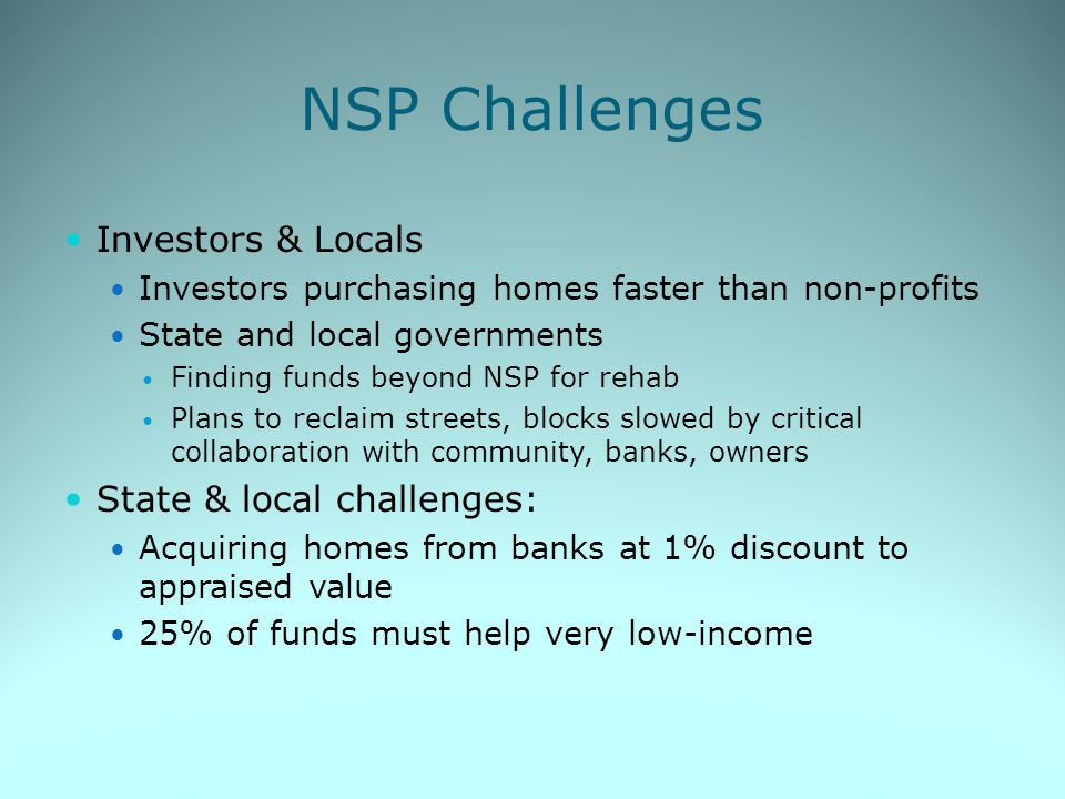 NSP Challenges Investors & Locals Investors purchasing homes faster than non-profits State and local governments Finding funds beyond NSP for rehab Plans to reclaim streets, blocks slowed by critical collaboration with community, banks, owners State & local challenges: Acquiring homes from banks at 1% discount to appraised value 25% of funds must help very low-income