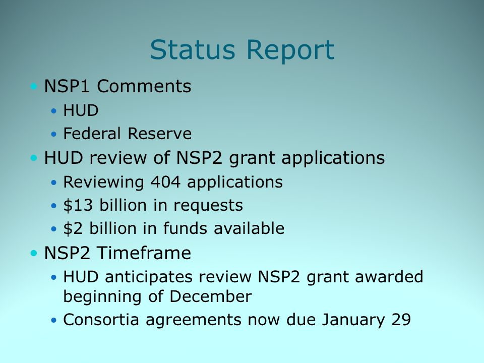 Status Report NSP1 Comments HUD Federal Reserve HUD review of NSP2 grant applications Reviewing 404 applications $13 billion in requests $2 billion in funds available NSP2 Timeframe HUD anticipates review NSP2 grant awarded beginning of December Consortia agreements now due January 29