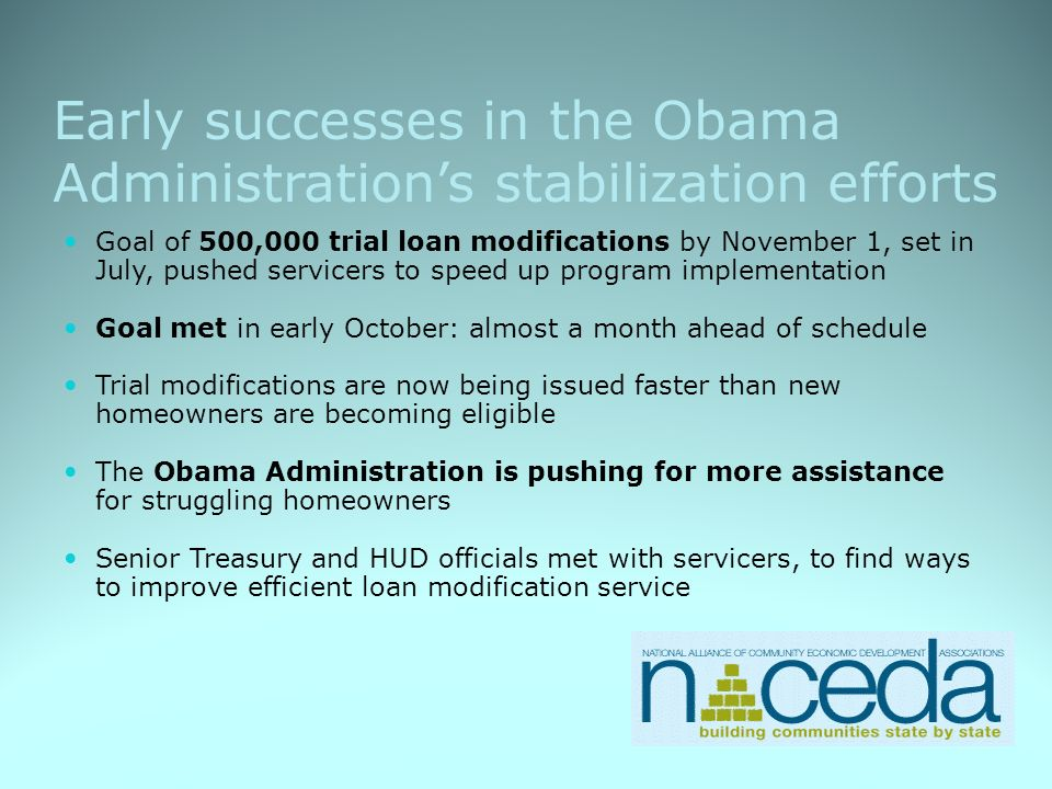 Early successes in the Obama Administrations stabilization efforts Goal of 500,000 trial loan modifications by November 1, set in July, pushed servicers to speed up program implementation Goal met in early October: almost a month ahead of schedule Trial modifications are now being issued faster than new homeowners are becoming eligible The Obama Administration is pushing for more assistance for struggling homeowners Senior Treasury and HUD officials met with servicers, to find ways to improve efficient loan modification service