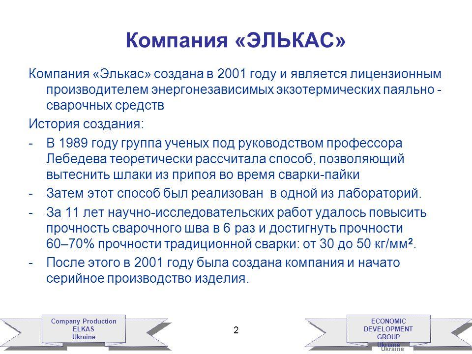 ECONOMIC DEVELOPMENT GROUP Ukraine ECONOMIC DEVELOPMENT GROUP Ukraine Company Production ELKAS Ukraine Company Production ELKAS Ukraine 2 Компания «ЭЛЬКАС» Компания «Элькас» создана в 2001 году и является лицензионным производителем энергонезависимых экзотермических паяльно - сварочных средств История создания: -В 1989 году группа ученых под руководством профессора Лебедева теоретически рассчитала способ, позволяющий вытеснить шлаки из припоя во время сварки-пайки -Затем этот способ был реализован в одной из лабораторий.