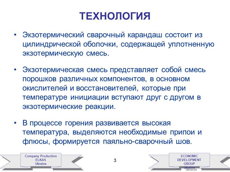 ECONOMIC DEVELOPMENT GROUP Ukraine ECONOMIC DEVELOPMENT GROUP Ukraine Company Production ELKAS Ukraine Company Production ELKAS Ukraine 3 ТЕХНОЛОГИЯ Экзотермический сварочный карандаш состоит из цилиндрической оболочки, содержащей уплотненную экзотермическую смесь.