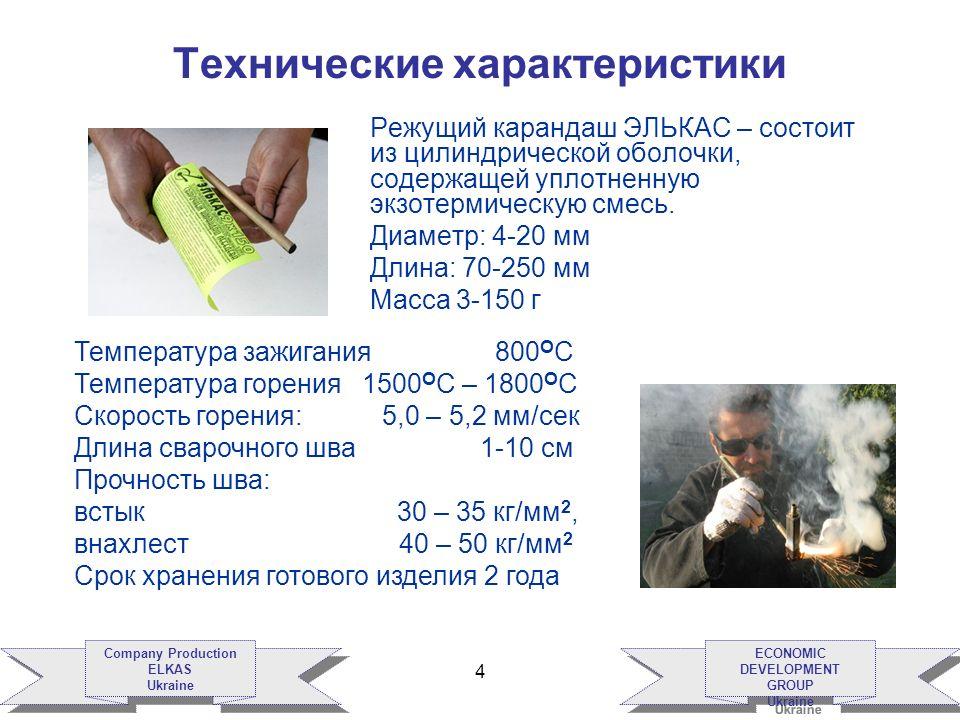 ECONOMIC DEVELOPMENT GROUP Ukraine ECONOMIC DEVELOPMENT GROUP Ukraine Company Production ELKAS Ukraine Company Production ELKAS Ukraine 4 Технические характеристики Режущий карандаш ЭЛЬКАС – состоит из цилиндрической оболочки, содержащей уплотненную экзотермическую смесь.
