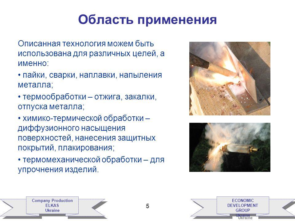 ECONOMIC DEVELOPMENT GROUP Ukraine ECONOMIC DEVELOPMENT GROUP Ukraine Company Production ELKAS Ukraine Company Production ELKAS Ukraine 5 Область применения Описанная технология можем быть использована для различных целей, а именно: пайки, сварки, наплавки, напыления металла; термообработки – отжига, закалки, отпуска металла; химико-термической обработки – диффузионного насыщения поверхностей, нанесения защитных покрытий, плакирования; термомеханической обработки – для упрочнения изделий.