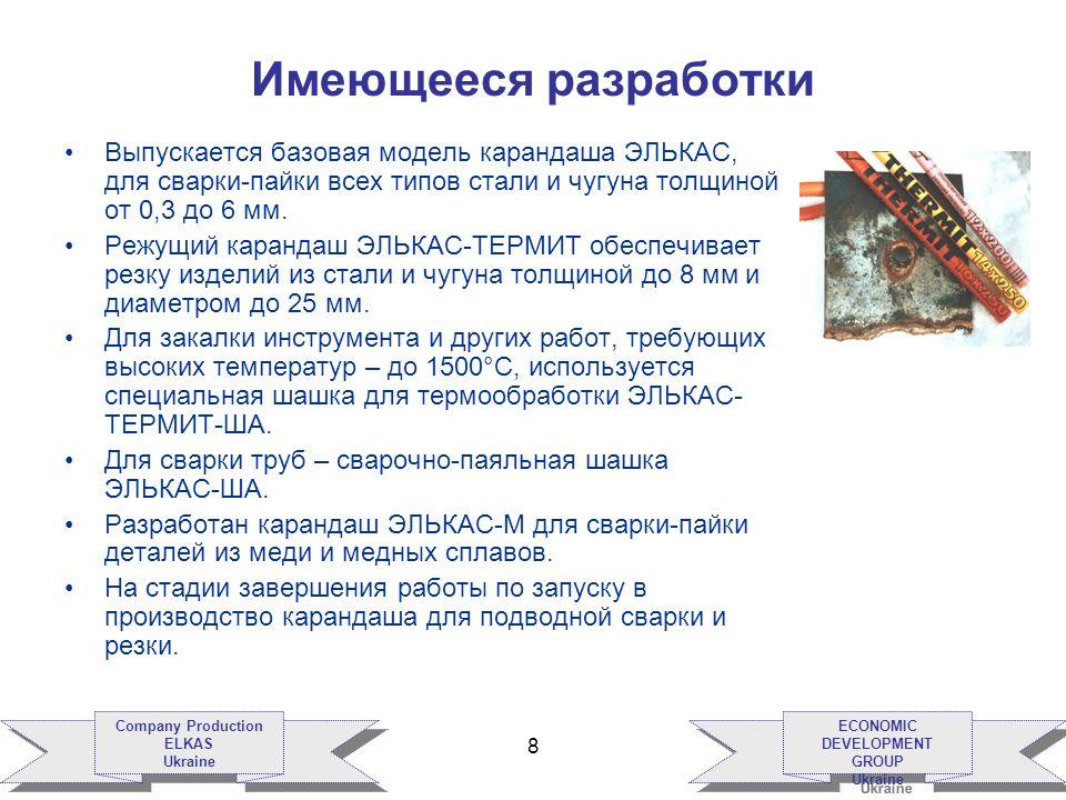 ECONOMIC DEVELOPMENT GROUP Ukraine ECONOMIC DEVELOPMENT GROUP Ukraine Company Production ELKAS Ukraine Company Production ELKAS Ukraine 8 Имеющееся разработки Выпускается базовая модель карандаша ЭЛЬКАС, для сварки-пайки всех типов стали и чугуна толщиной от 0,3 до 6 мм.