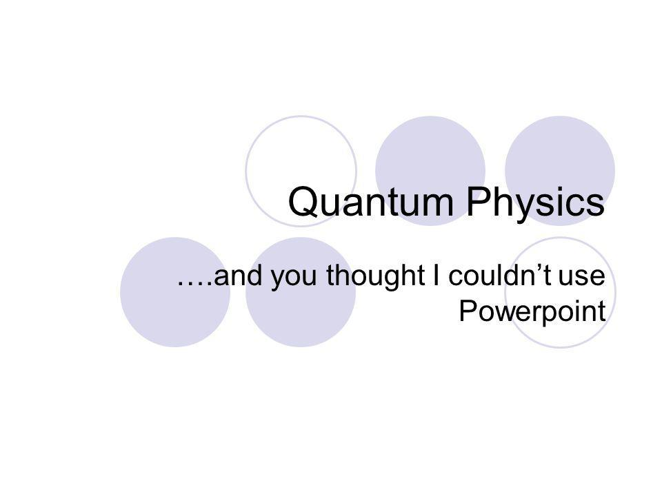 Quantum Physics ….and you thought I couldnt use Powerpoint