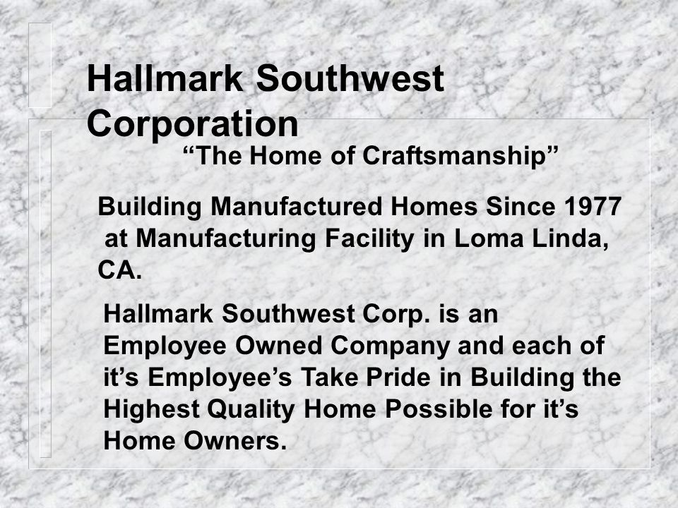 Hallmark Southwest Corporation The Home of Craftsmanship Building Manufactured Homes Since 1977 at Manufacturing Facility in Loma Linda, CA. Hallmark