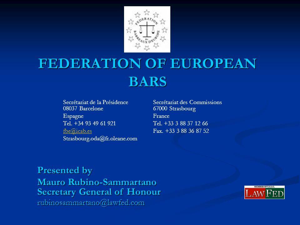 FEDERATION OF EUROPEAN BARS Presented by Mauro Rubino-Sammartano Secretary General of Honour rubinosammartano@lawfed.com Secrétariat de la Présidence Secrétariat des Commissions 08037 Barcelone67000 Strasbourg EspagneFrance Tel.