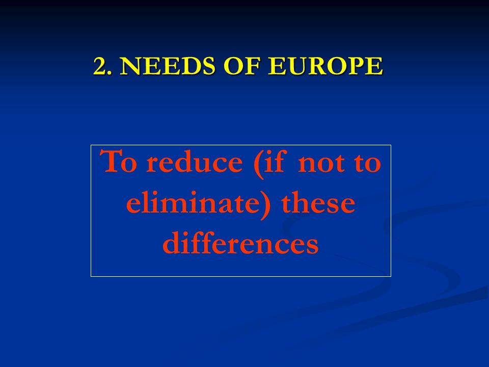2. NEEDS OF EUROPE To reduce (if not to eliminate) these differences