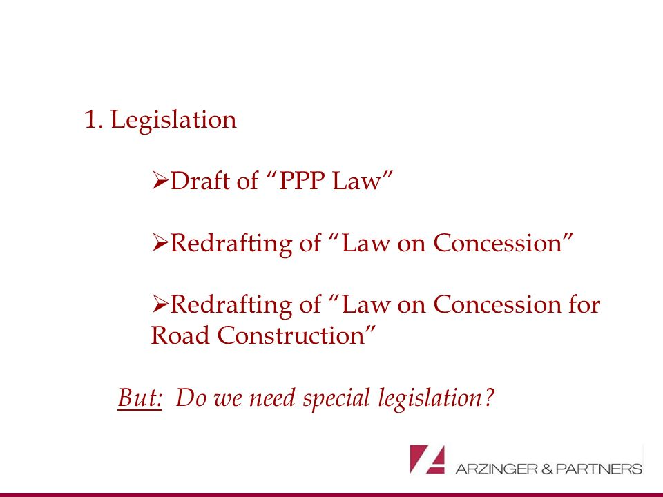 1. Legislation Draft of PPP Law Redrafting of Law on Concession Redrafting of Law on Concession for Road Construction But: Do we need special legislat