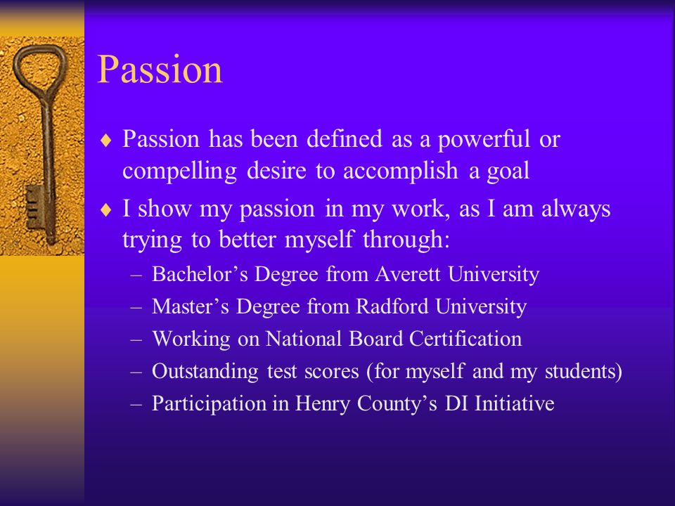 Passion Passion has been defined as a powerful or compelling desire to accomplish a goal I show my passion in my work, as I am always trying to better