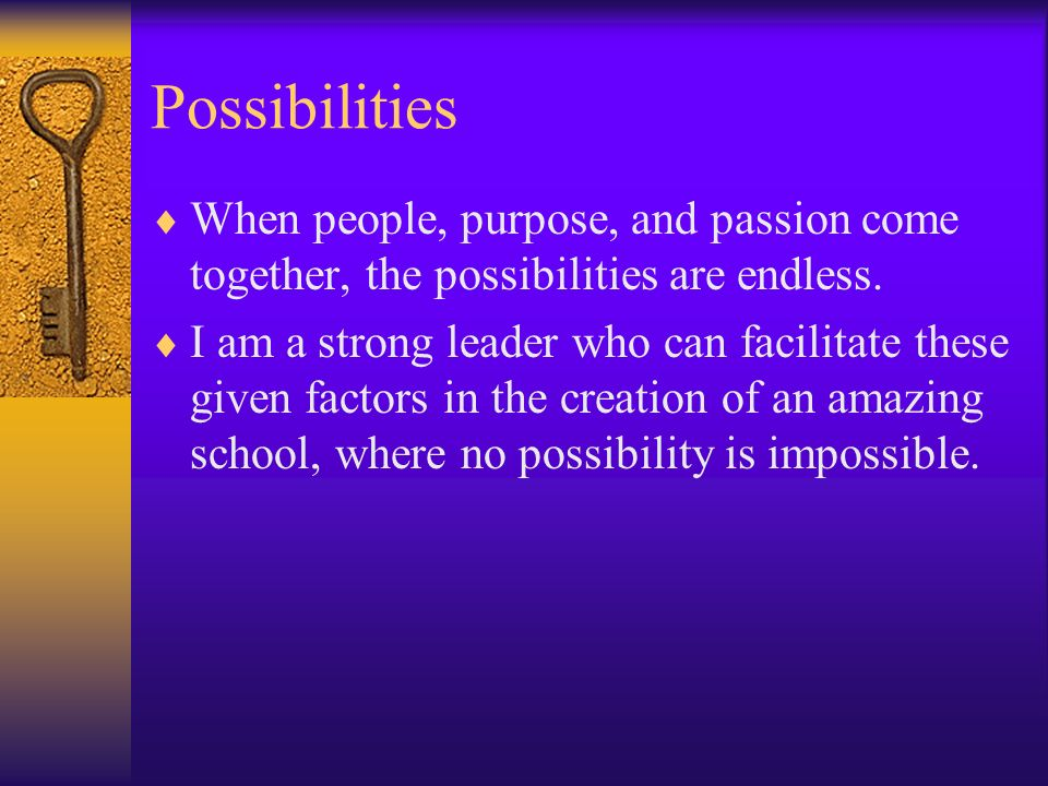 Possibilities When people, purpose, and passion come together, the possibilities are endless. I am a strong leader who can facilitate these given fact