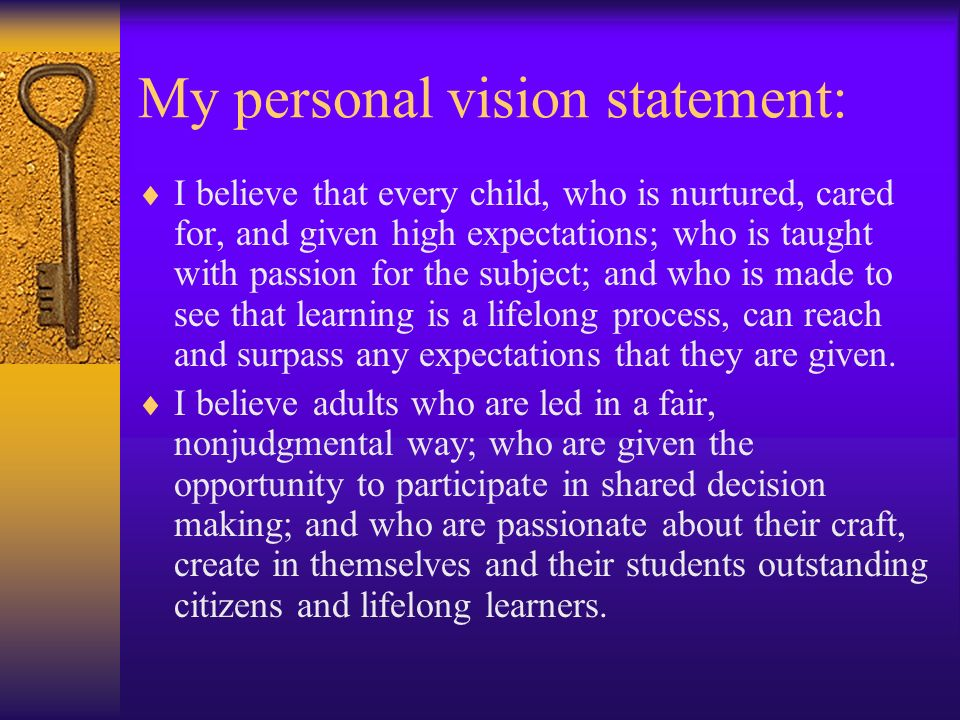My personal vision statement: I believe that every child, who is nurtured, cared for, and given high expectations; who is taught with passion for the