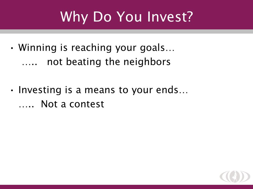 Why Do You Invest? Winning is reaching your goals… ….. not beating the neighbors Investing is a means to your ends… ….. Not a contest