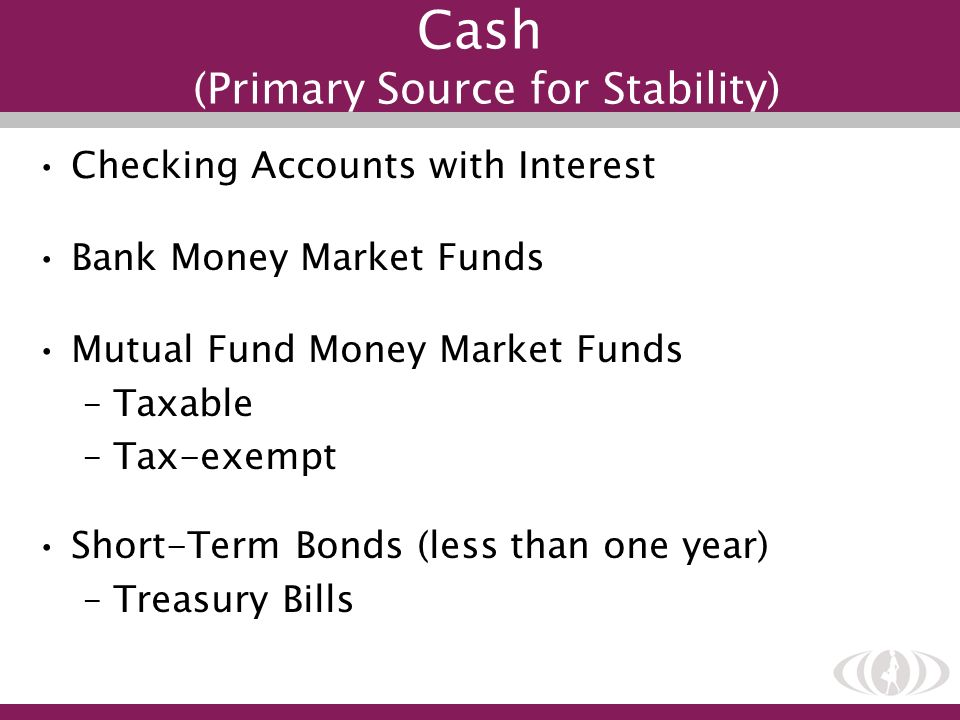 Checking Accounts with Interest Bank Money Market Funds Mutual Fund Money Market Funds –Taxable –Tax-exempt Short-Term Bonds (less than one year) –Tre