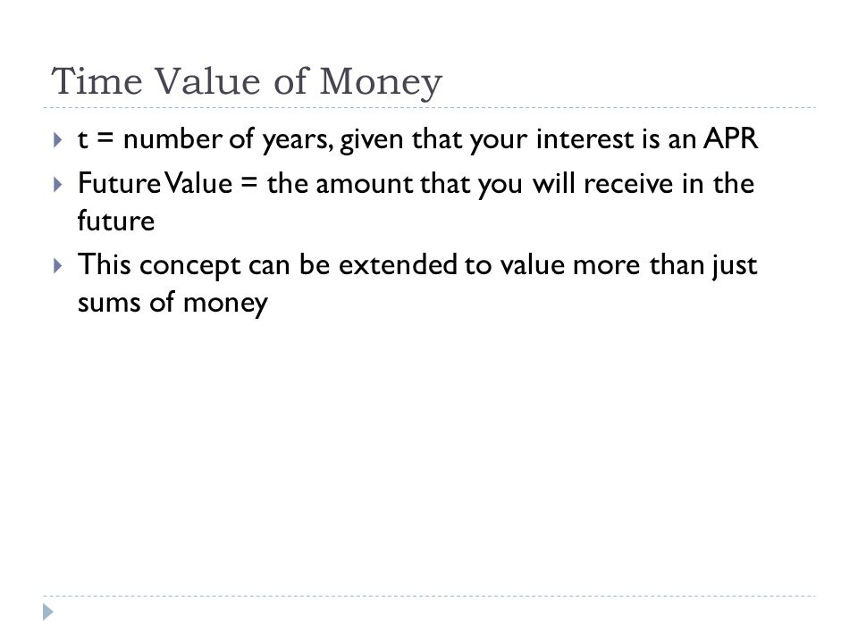 t = number of years, given that your interest is an APR Future Value = the amount that you will receive in the future This concept can be extended to