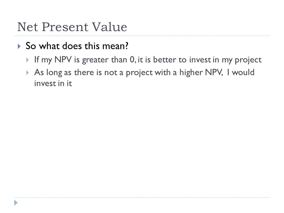 So what does this mean? If my NPV is greater than 0, it is better to invest in my project As long as there is not a project with a higher NPV, I would
