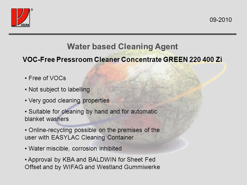 Water based Cleaning Agent VOC-Free Pressroom Cleaner Concentrate GREEN Zi Free of VOCs Not subject to labelling Very good cleaning properties Suitable for cleaning by hand and for automatic blanket washers Online-recycling possible on the premises of the user with EASYLAC Cleaning Container Water miscible, corrosion inhibited Approval by KBA and BALDWIN for Sheet Fed Offset and by WIFAG and Westland Gummiwerke