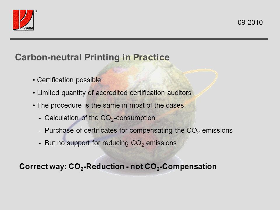 Carbon-neutral Printing in Practice Certification possible Limited quantity of accredited certification auditors The procedure is the same in most of the cases: - Calculation of the CO 2 -consumption - Purchase of certificates for compensating the CO 2 -emissions - But no support for reducing CO 2 emissions Correct way: CO 2 -Reduction - not CO 2 -Compensation