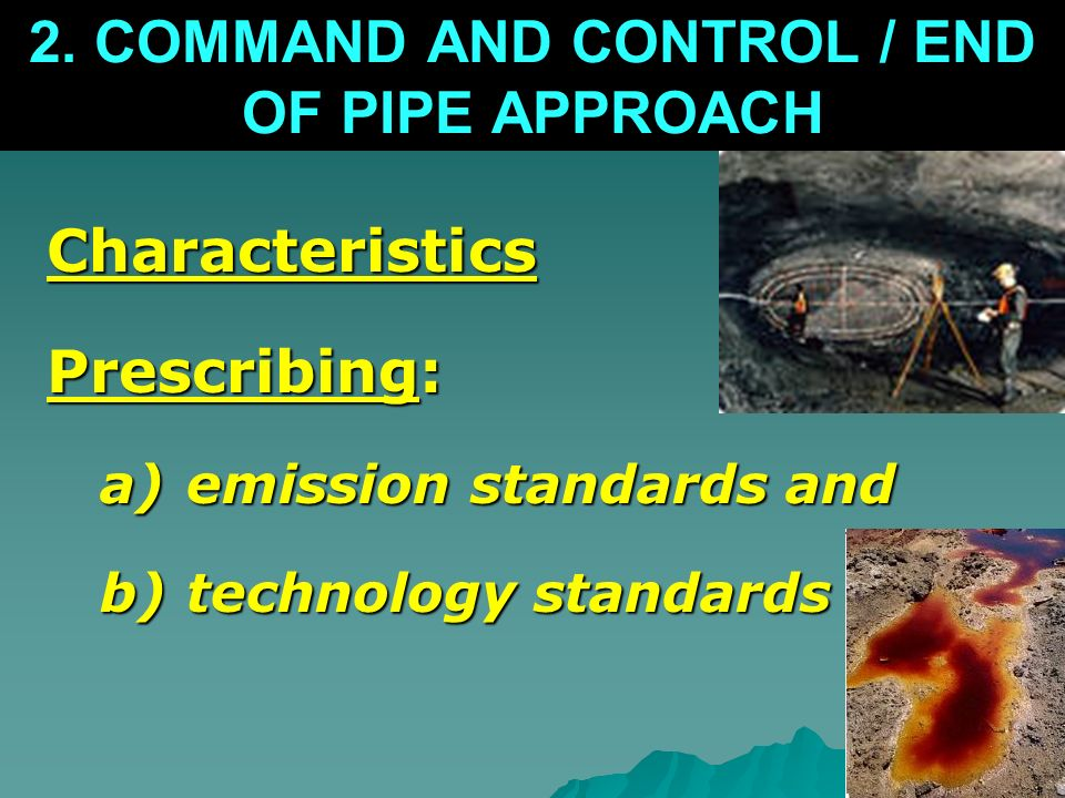 2. COMMAND AND CONTROL / END OF PIPE APPROACH Characteristics Prescribing: a)emission standards and b)technology standards