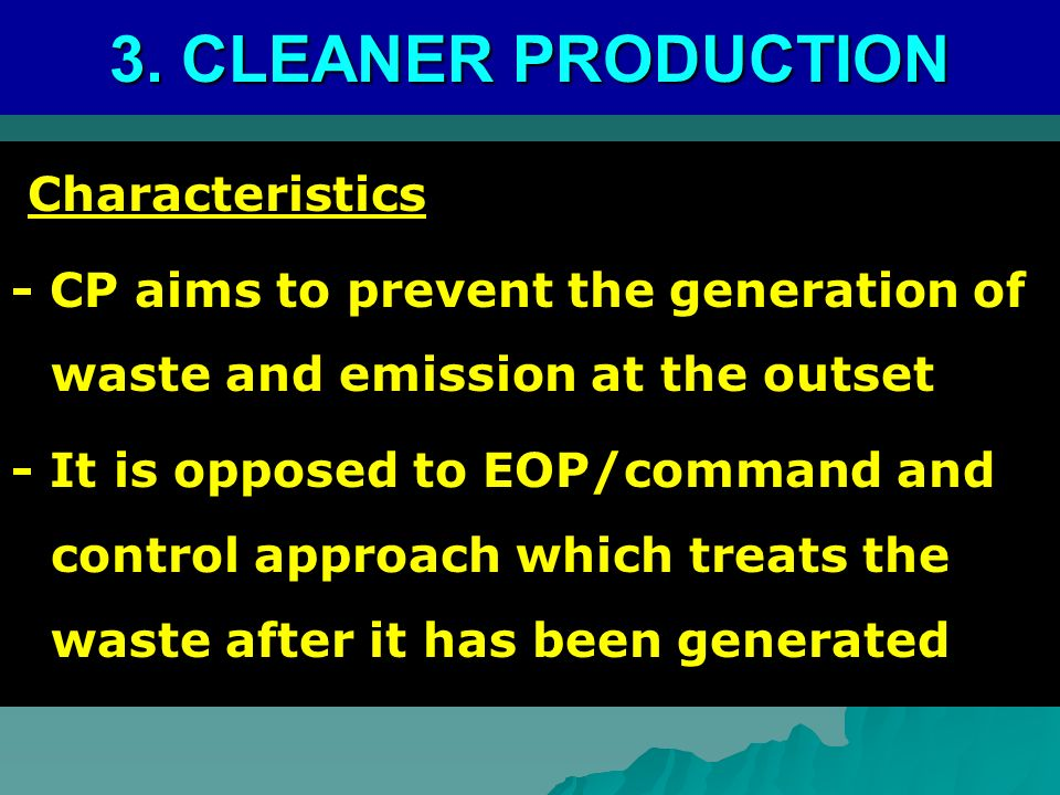 3. CLEANER PRODUCTION Characteristics Characteristics - CP aims to prevent the generation of waste and emission at the outset - It is opposed to EOP/c