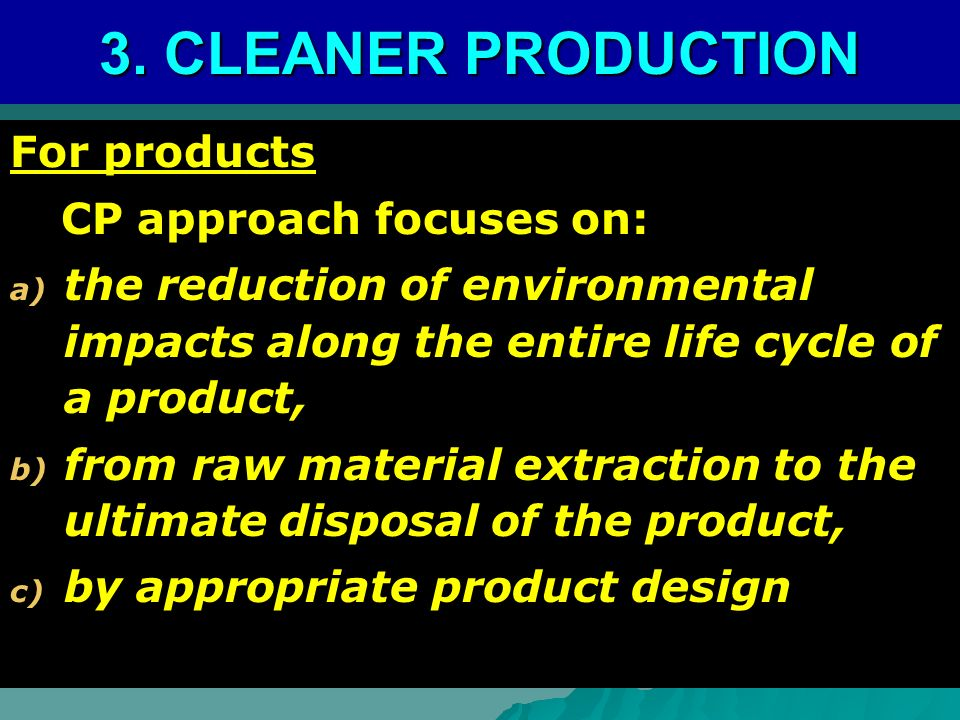 For products CP approach focuses on: CP approach focuses on: a) the reduction of environmental impacts along the entire life cycle of a product, b) from raw material extraction to the ultimate disposal of the product, c) by appropriate product design 3.