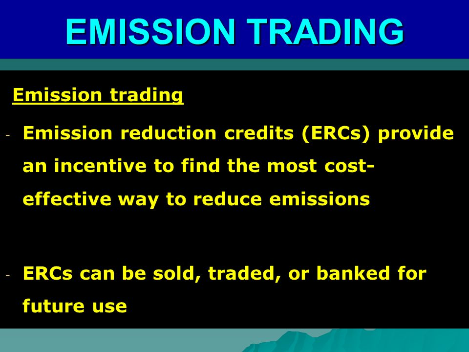 Emission trading Emission trading - Emission reduction credits (ERCs) provide an incentive to find the most cost- effective way to reduce emissions - ERCs can be sold, traded, or banked for future use EMISSION TRADING