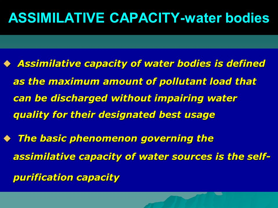 ASSIMILATIVE CAPACITY-water bodies Assimilative capacity of water bodies is defined as the maximum amount of pollutant load that can be discharged without impairing water quality for their designated best usage Assimilative capacity of water bodies is defined as the maximum amount of pollutant load that can be discharged without impairing water quality for their designated best usage The basic phenomenon governing the assimilative capacity of water sources is the self- purification capacity The basic phenomenon governing the assimilative capacity of water sources is the self- purification capacity
