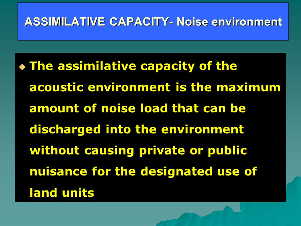 ASSIMILATIVE CAPACITY- Noise environment The assimilative capacity of the acoustic environment is the maximum amount of noise load that can be discharged into the environment without causing private or public nuisance for the designated use of land units The assimilative capacity of the acoustic environment is the maximum amount of noise load that can be discharged into the environment without causing private or public nuisance for the designated use of land units