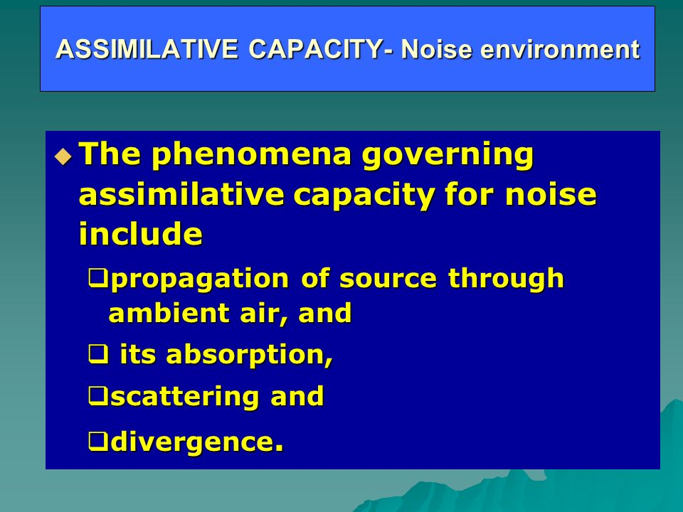 ASSIMILATIVE CAPACITY- Noise environment The phenomena governing assimilative capacity for noise include The phenomena governing assimilative capacity for noise include propagation of source through ambient air, and propagation of source through ambient air, and its absorption, its absorption, scattering and scattering and divergence.