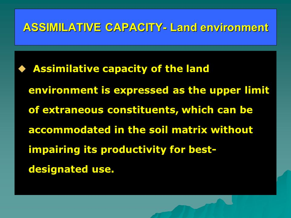 ASSIMILATIVE CAPACITY- Land environment Assimilative capacity of the land environment is expressed as the upper limit of extraneous constituents, which can be accommodated in the soil matrix without impairing its productivity for best- designated use.